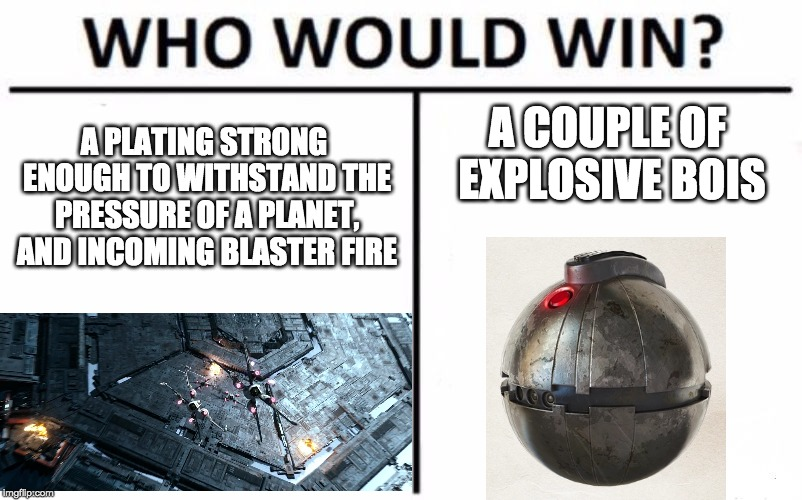 Who Would Win? Meme | A PLATING STRONG ENOUGH TO WITHSTAND THE PRESSURE OF A PLANET, AND INCOMING BLASTER FIRE A COUPLE OF EXPLOSIVE BOIS | image tagged in memes,who would win,star wars | made w/ Imgflip meme maker