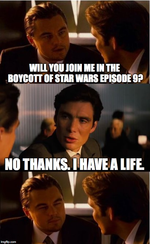 Don't Be Pathetic | WILL YOU JOIN ME IN THE BOYCOTT OF STAR WARS EPISODE 9? NO THANKS. I HAVE A LIFE. | image tagged in memes,inception,star wars,boycott,haters,normal | made w/ Imgflip meme maker
