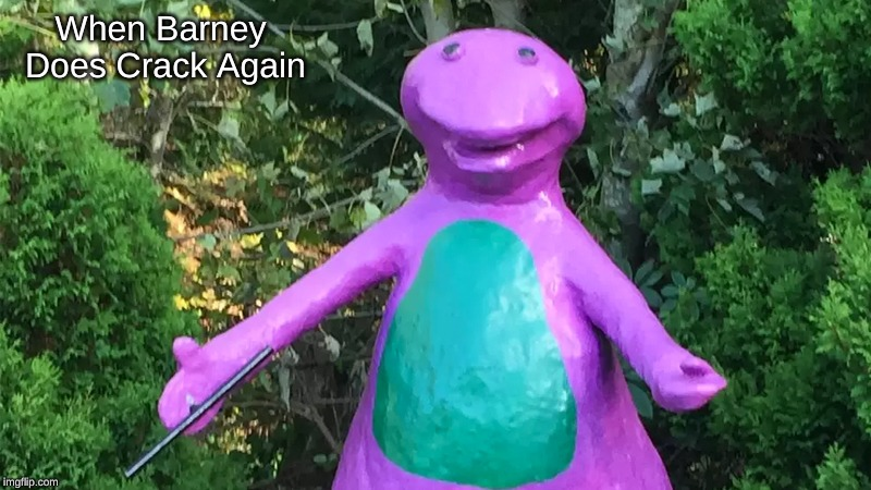 cha cha Barney | When Barney Does Crack Again | image tagged in cha cha barney | made w/ Imgflip meme maker