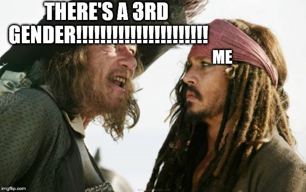 Barbosa And Sparrow Meme | THERE'S A 3RD GENDER!!!!!!!!!!!!!!!!!!!!!! ME | image tagged in memes,barbosa and sparrow | made w/ Imgflip meme maker