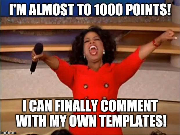 I've been waiting for a very long time for this. | I'M ALMOST TO 1000 POINTS! I CAN FINALLY COMMENT WITH MY OWN TEMPLATES! | image tagged in memes,oprah you get a | made w/ Imgflip meme maker