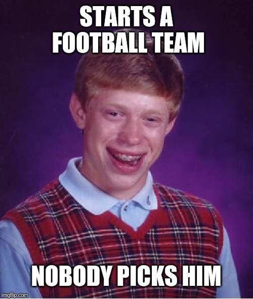 Bad Luck Brian Meme | STARTS A FOOTBALL TEAM NOBODY PICKS HIM | image tagged in memes,bad luck brian | made w/ Imgflip meme maker