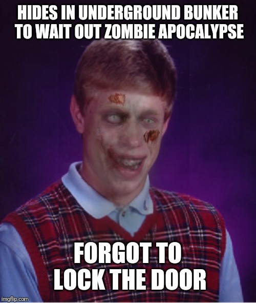 Zombie Bad Luck Brian Meme | HIDES IN UNDERGROUND BUNKER TO WAIT OUT ZOMBIE APOCALYPSE FORGOT TO LOCK THE DOOR | image tagged in memes,zombie bad luck brian | made w/ Imgflip meme maker