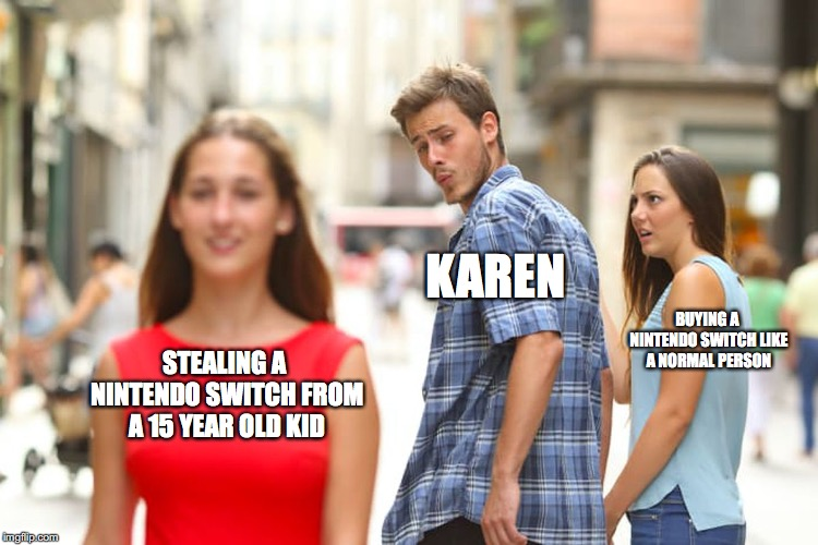 Entitled Moms be like | STEALING A NINTENDO SWITCH FROM A 15 YEAR OLD KID KAREN BUYING A NINTENDO SWITCH LIKE A NORMAL PERSON | image tagged in memes,distracted boyfriend,entitlement,karen,nintendo switch | made w/ Imgflip meme maker