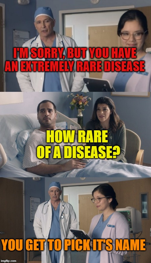 honey, do we still have that popular baby names for 2019 book? | I'M SORRY, BUT YOU HAVE AN EXTREMELY RARE DISEASE HOW RARE OF A DISEASE? YOU GET TO PICK IT'S NAME | image tagged in just ok surgeon commercial,funny,memes,disease,rare | made w/ Imgflip meme maker