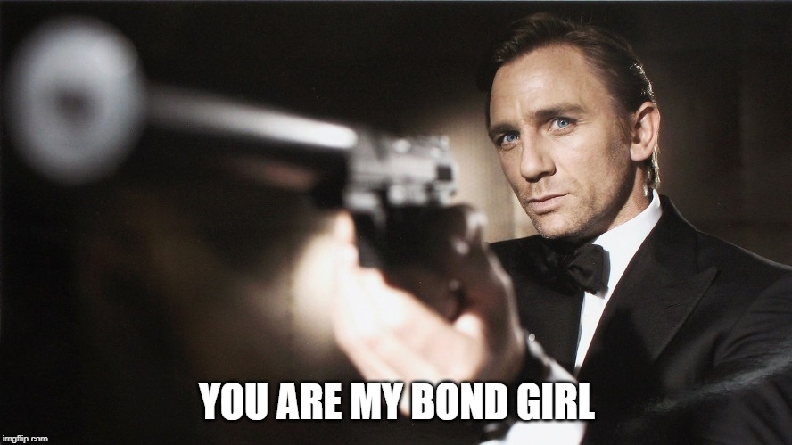YOU ARE MY BOND GIRL | image tagged in 007 | made w/ Imgflip meme maker