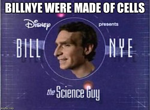 Noice | BILLNYE WERE MADE OF CELLS | image tagged in bill nye the science guy,theme song | made w/ Imgflip meme maker