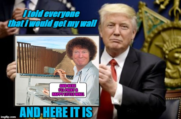 Trump shows his painting of border wall | I told everyone that I would get my wall AND HERE IT IS | image tagged in trump,wall | made w/ Imgflip meme maker