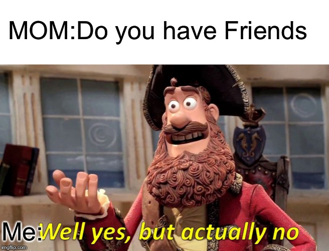 Well Yes, But Actually No Meme | MOM:Do you have Friends Me: | image tagged in memes,well yes but actually no | made w/ Imgflip meme maker