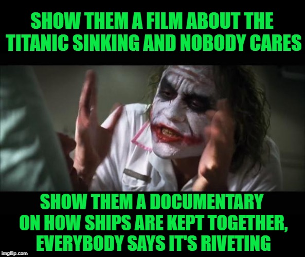 They didn't really even push the boat out with the documentary either | SHOW THEM A FILM ABOUT THE TITANIC SINKING AND NOBODY CARES SHOW THEM A DOCUMENTARY ON HOW SHIPS ARE KEPT TOGETHER, EVERYBODY SAYS IT'S RIVE | image tagged in and everybody loses their minds,titanic sinking,boring,building,ships,hey thats pretty good | made w/ Imgflip meme maker