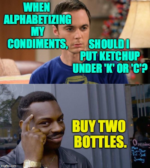 Mayo Force be witchu  ( : | WHEN ALPHABETIZING MY CONDIMENTS, BUY TWO BOTTLES. SHOULD I PUT KETCHUP UNDER 'K' OR 'C'? | image tagged in sheldon logic,memes,roll safe think about it,catsup,ketchup | made w/ Imgflip meme maker