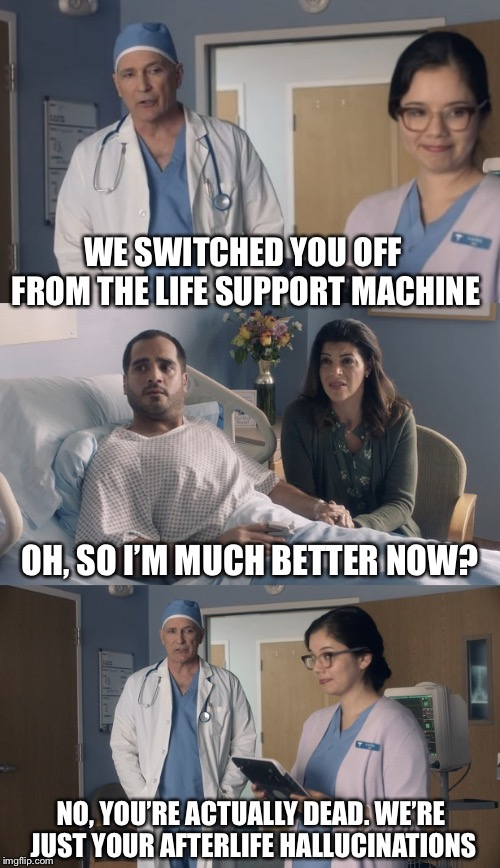 Gonner | WE SWITCHED YOU OFF FROM THE LIFE SUPPORT MACHINE NO, YOU'RE ACTUALLY DEAD. WE'RE JUST YOUR AFTERLIFE HALLUCINATIONS OH, SO I'M MUCH BETTER  | image tagged in just ok surgeon commercial | made w/ Imgflip meme maker