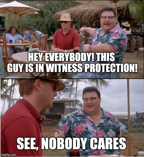 Gee thanks, now I gotta change my identity again | HEY EVERYBODY! THIS GUY IS IN WITNESS PROTECTION! SEE, NOBODY CARES | image tagged in memes,see nobody cares,fbi,witness,witness protection,jurassic park | made w/ Imgflip meme maker