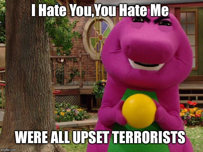 Angry Barney | I Hate You,You Hate Me WERE ALL UPSET TERRORISTS | image tagged in angry barney | made w/ Imgflip meme maker