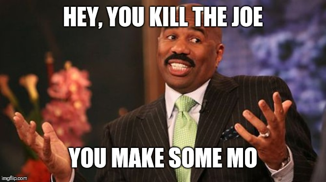 Steve Harvey Meme | HEY, YOU KILL THE JOE YOU MAKE SOME MO | image tagged in memes,steve harvey | made w/ Imgflip meme maker