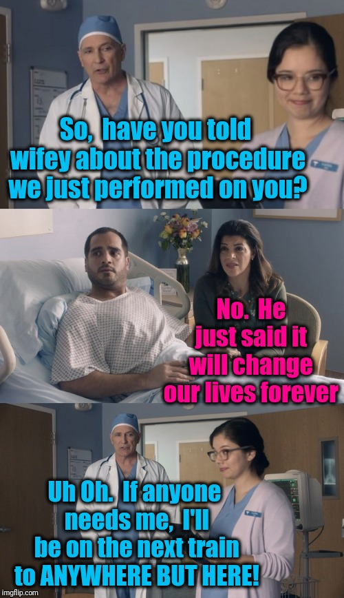 Just OK Surgeon commercial | So,  have you told wifey about the procedure we just performed on you? No.  He just said it will change our lives forever Uh Oh.  If anyone  | image tagged in just ok surgeon commercial | made w/ Imgflip meme maker