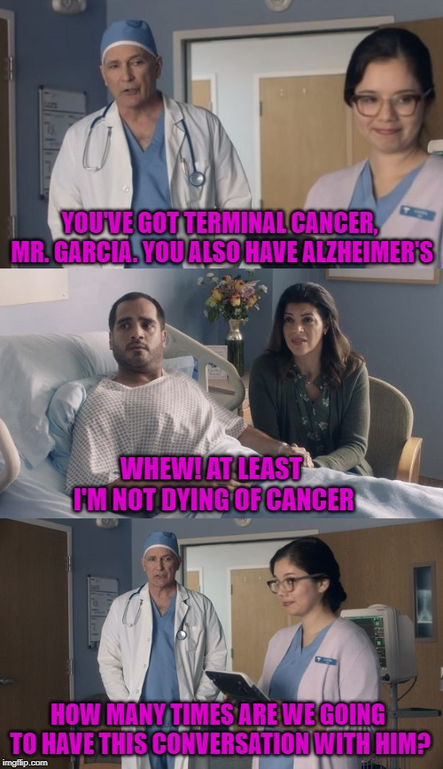 Dr. Strange Infinite Loop | YOU'VE GOT TERMINAL CANCER, MR. GARCIA. YOU ALSO HAVE ALZHEIMER'S WHEW! AT LEAST I'M NOT DYING OF CANCER HOW MANY TIMES ARE WE GOING TO HAVE | image tagged in just ok surgeon commercial,dr strange,cancer,alzheimers | made w/ Imgflip meme maker