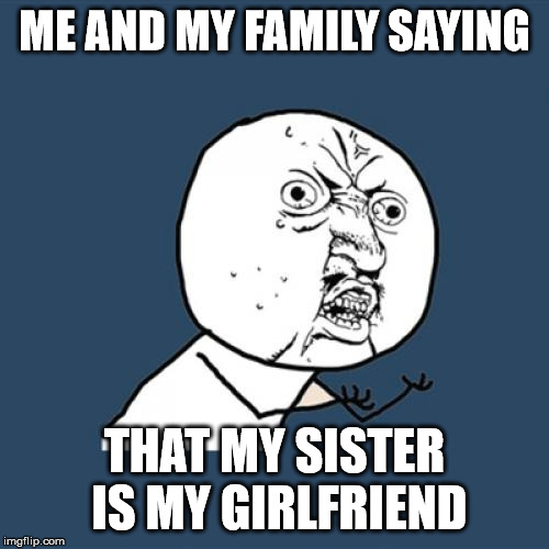 Y U No Meme | ME AND MY FAMILY SAYING THAT MY SISTER IS MY GIRLFRIEND | image tagged in memes,y u no | made w/ Imgflip meme maker