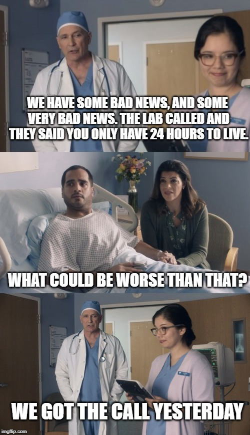Just OK Surgeon commercial | WE HAVE SOME BAD NEWS, AND SOME VERY BAD NEWS. THE LAB CALLED AND THEY SAID YOU ONLY HAVE 24 HOURS TO LIVE. WHAT COULD BE WORSE THAN THAT? W | image tagged in just ok surgeon commercial | made w/ Imgflip meme maker