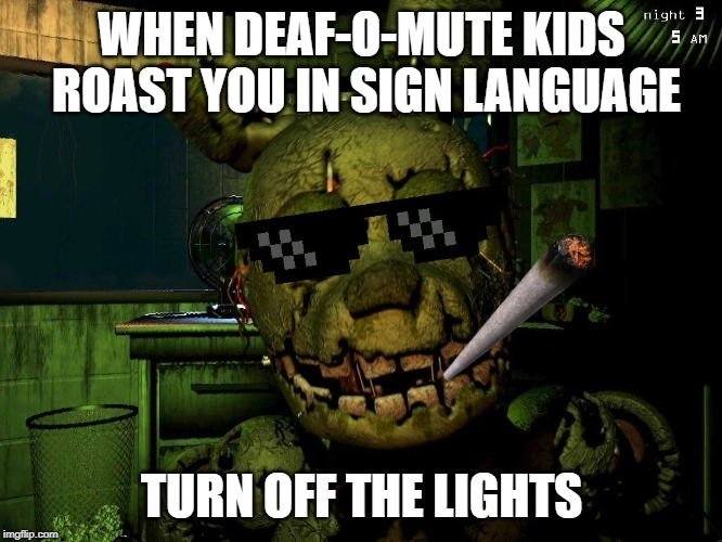 Mlg Springtrap |  WHEN DEAF-O-MUTE KIDS ROAST YOU IN SIGN LANGUAGE; TURN OFF THE LIGHTS | image tagged in mlg springtrap | made w/ Imgflip meme maker