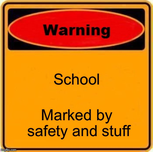 Warning Sign | School Marked by safety and stuff | image tagged in memes,warning sign | made w/ Imgflip meme maker