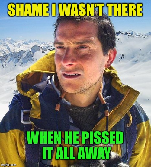 Bear Grylls Meme | SHAME I WASN'T THERE WHEN HE PISSED IT ALL AWAY | image tagged in memes,bear grylls | made w/ Imgflip meme maker