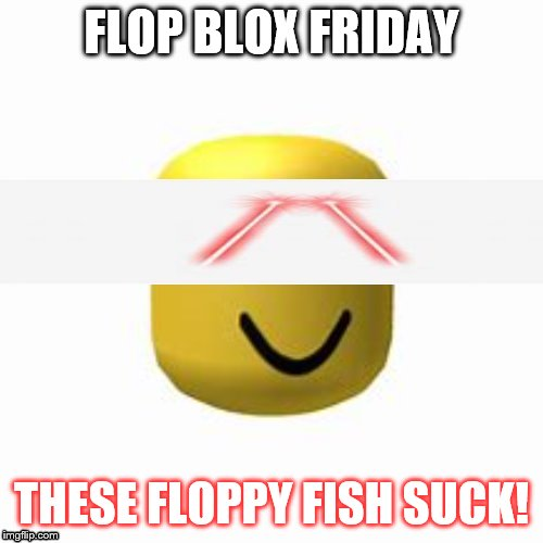 roblox add tix | FLOP BLOX FRIDAY THESE FLOPPY FISH SUCK! | image tagged in roblox add tix | made w/ Imgflip meme maker