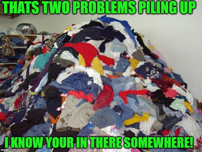 THATS TWO PROBLEMS PILING UP I KNOW YOUR IN THERE SOMEWHERE! | made w/ Imgflip meme maker