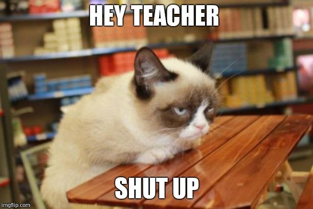 Grumpy Cat Table |  HEY TEACHER; SHUT UP | image tagged in memes,grumpy cat table,grumpy cat | made w/ Imgflip meme maker