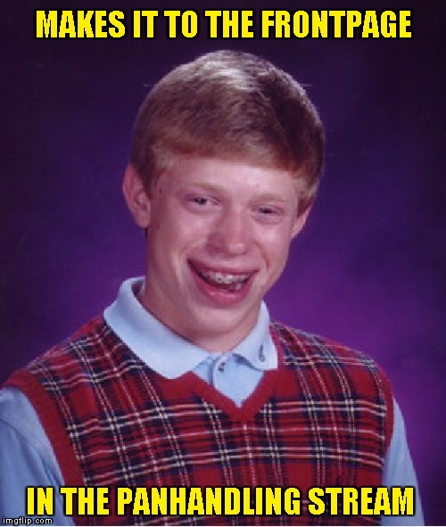 Bad Luck Brian Meme | MAKES IT TO THE FRONTPAGE IN THE PANHANDLING STREAM | image tagged in memes,bad luck brian | made w/ Imgflip meme maker