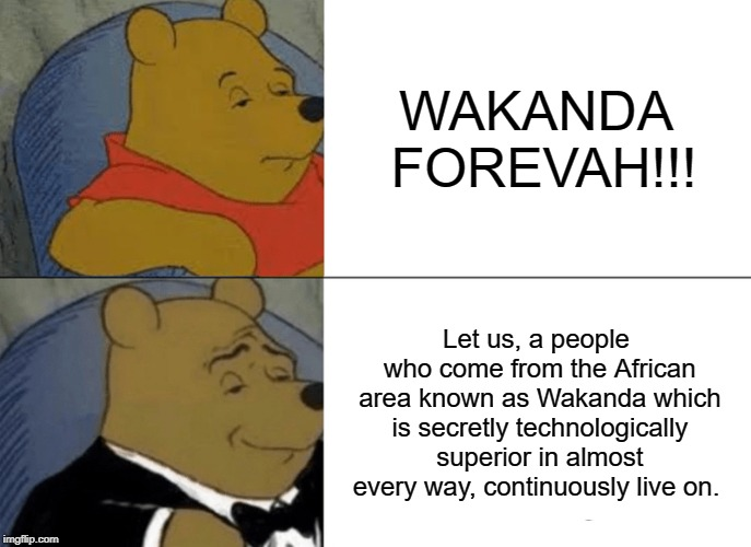 Tuxedo Winnie The Pooh Meme | WAKANDA FOREVAH!!! Let us, a people who come from the African area known as Wakanda which is secretly technologically superior in almost eve | image tagged in memes,tuxedo winnie the pooh | made w/ Imgflip meme maker