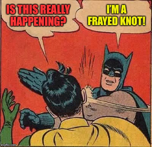 Batman Slapping Robin Meme | IS THIS REALLY HAPPENING? I'M A FRAYED KNOT! | image tagged in memes,batman slapping robin | made w/ Imgflip meme maker