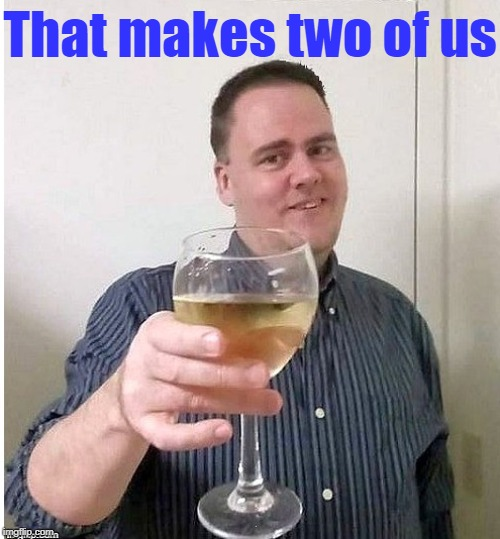cheers | That makes two of us | image tagged in cheers | made w/ Imgflip meme maker