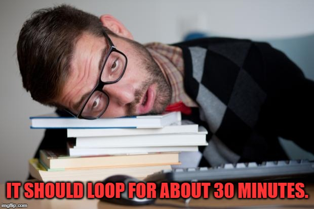 Exhausted Man | IT SHOULD LOOP FOR ABOUT 30 MINUTES. | image tagged in exhausted man | made w/ Imgflip meme maker