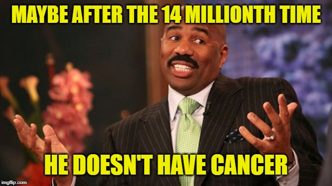 Steve Harvey Meme | MAYBE AFTER THE 14 MILLIONTH TIME HE DOESN'T HAVE CANCER | image tagged in memes,steve harvey | made w/ Imgflip meme maker