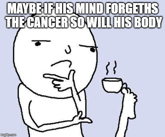 thinking meme | MAYBE IF HIS MIND FORGETHS THE CANCER SO WILL HIS BODY | image tagged in thinking meme | made w/ Imgflip meme maker