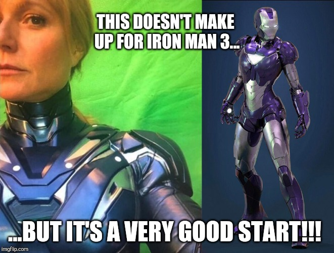 Pepper to the Rescue | THIS DOESN'T MAKE UP FOR IRON MAN 3... ...BUT IT'S A VERY GOOD START!!! | image tagged in gwyneth paltrow,mcu,marvel cinematic universe,avengers endgame,pepper potts,iron man 3 | made w/ Imgflip meme maker