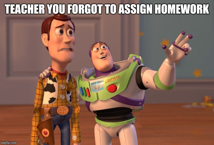 X, X Everywhere Meme | TEACHER YOU FORGOT TO ASSIGN HOMEWORK | image tagged in memes,x x everywhere | made w/ Imgflip meme maker