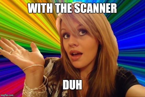 Dumb Blonde Meme | WITH THE SCANNER DUH | image tagged in memes,dumb blonde | made w/ Imgflip meme maker