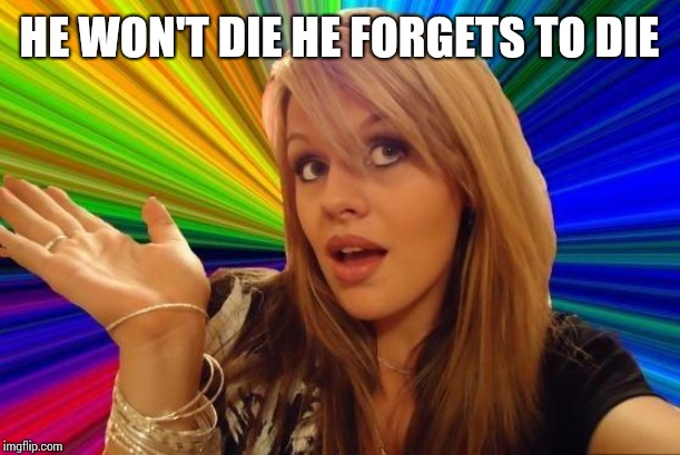 Dumb Blonde Meme | HE WON'T DIE HE FORGETS TO DIE | image tagged in memes,dumb blonde | made w/ Imgflip meme maker