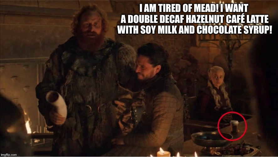 GoT Starbucks |  I AM TIRED OF MEAD! I WANT A DOUBLE DECAF HAZELNUT CAFÉ LATTE WITH SOY MILK AND CHOCOLATE SYRUP! | image tagged in starbucks,game of thrones | made w/ Imgflip meme maker