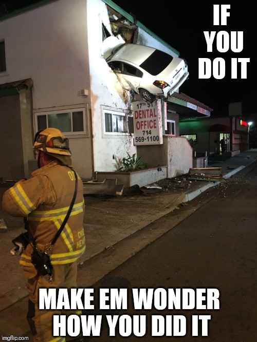Car crash California second floor |  IF YOU DO IT; MAKE EM WONDER HOW YOU DID IT | image tagged in car crash california second floor | made w/ Imgflip meme maker