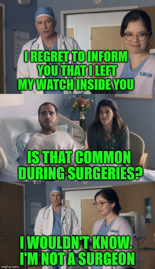 Watch Your Back Around This Man | I REGRET TO INFORM YOU THAT I LEFT MY WATCH INSIDE YOU IS THAT COMMON DURING SURGERIES? I WOULDN'T KNOW. I'M NOT A SURGEON | image tagged in just ok surgeon commercial,malpractice,innuendo,whoops,watch | made w/ Imgflip meme maker