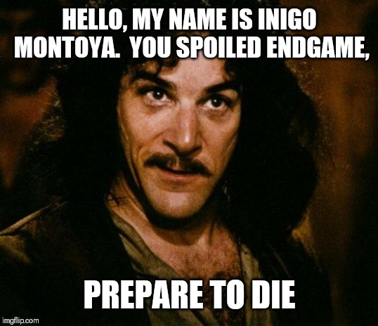 Inigo Montoya Meme |  HELLO, MY NAME IS INIGO MONTOYA.  YOU SPOILED ENDGAME, PREPARE TO DIE | image tagged in memes,inigo montoya | made w/ Imgflip meme maker