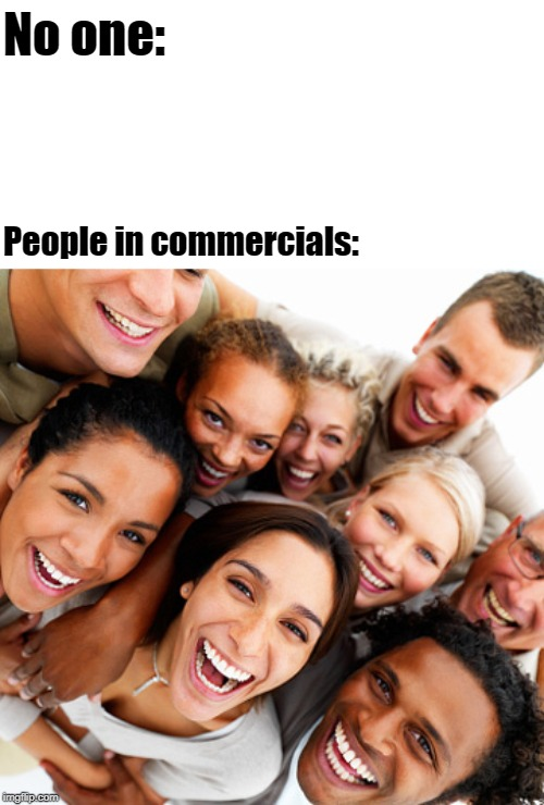 people don't smile this much | No one: People in commercials: | image tagged in no one | made w/ Imgflip meme maker
