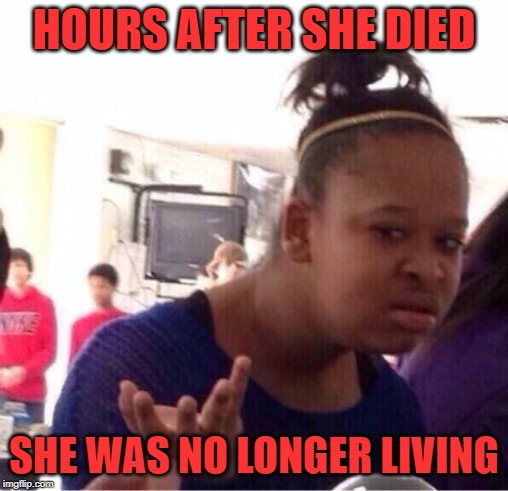 Why you ask me? | HOURS AFTER SHE DIED SHE WAS NO LONGER LIVING | image tagged in why you ask me | made w/ Imgflip meme maker