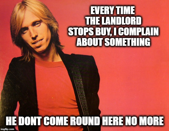 Complain about the petty things | EVERY TIME THE LANDLORD STOPS BUY, I COMPLAIN ABOUT SOMETHING HE DONT COME ROUND HERE NO MORE | image tagged in tom petty,memes,fun,complainers | made w/ Imgflip meme maker