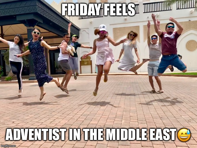 FRIDAY FEELS ADVENTIST IN THE MIDDLE EAST? | image tagged in adventist,fun,weekend,middles east | made w/ Imgflip meme maker