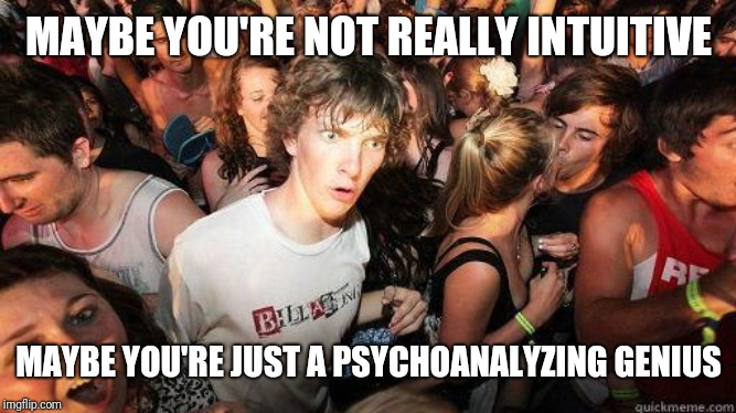 What? | MAYBE YOU'RE NOT REALLY INTUITIVE MAYBE YOU'RE JUST A PSYCHOANALYZING GENIUS | image tagged in sudden realization,omg,what,psychic,psychology,logic | made w/ Imgflip meme maker