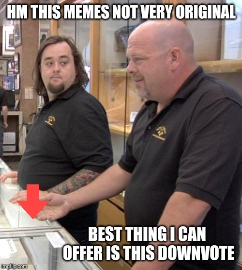 This guy always was a scumbag. | HM THIS MEMES NOT VERY ORIGINAL BEST THING I CAN OFFER IS THIS DOWNVOTE | image tagged in pawn stars rebuttal,imgflip | made w/ Imgflip meme maker